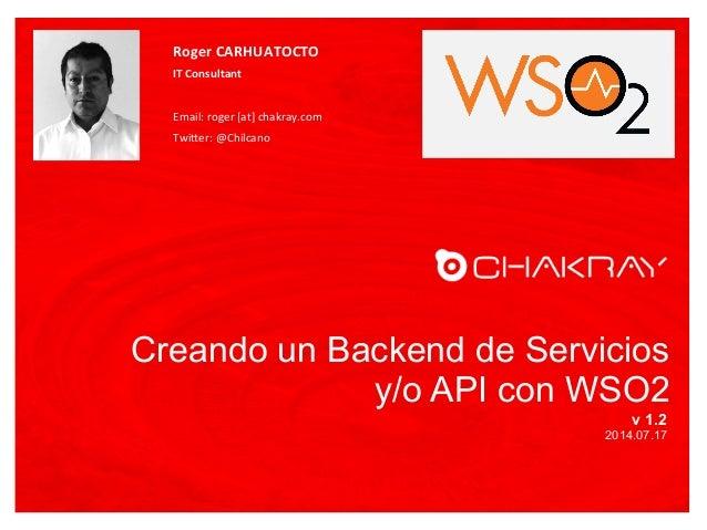 Creando un Backend de Servicios y/o API con WSO2 v 1.2 2014.07.17 Roger  CARHUATOCTO   IT  Consultant      Email...