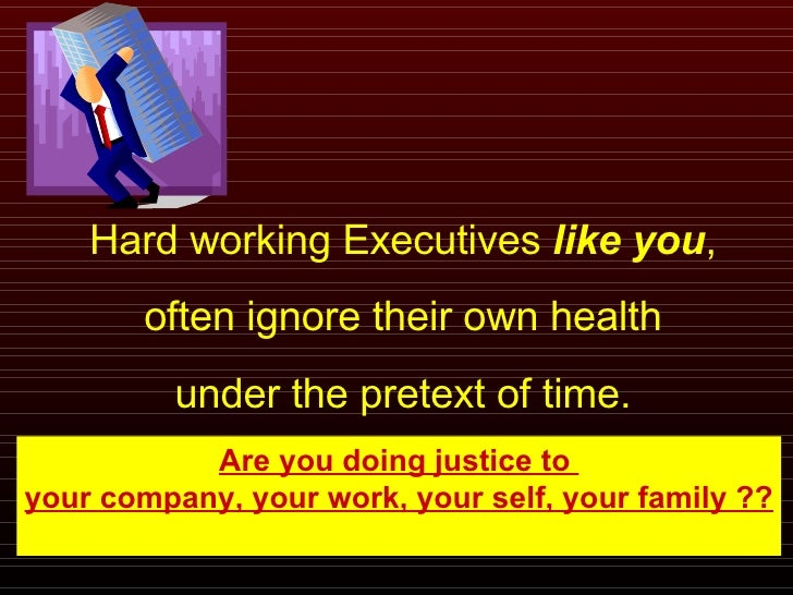 Hard working Executives  like you , often ignore their own health under the pretext of time. Are you doing justice to  you...