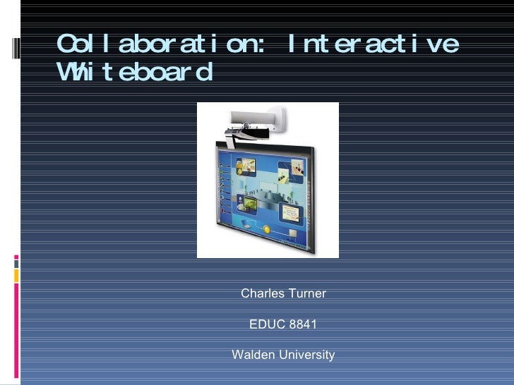 Collaboration: Interactive Whiteboard Charles Turner EDUC 8841 Walden University