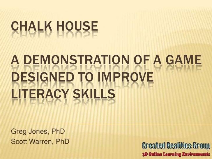 Chalk HouseA demonstration of a game designed to improve literacy skills<br />Greg Jones, PhD<br />Scott Warren, PhD<br />