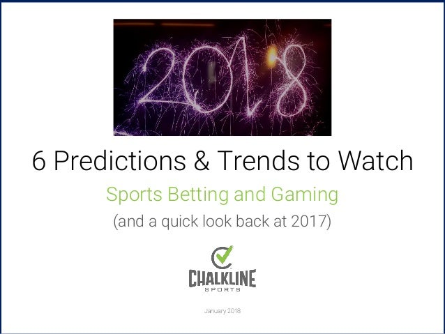 January 2018 2018 6 Predictions & Trends to Watch Sports Betting and Gaming (and a quick look back at 2017)