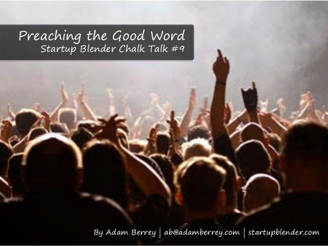 Preaching the Good Word   Startup Blender Chalk Talk #9             By Adam Berrey | ab@adamberrey.com | startupblender.com