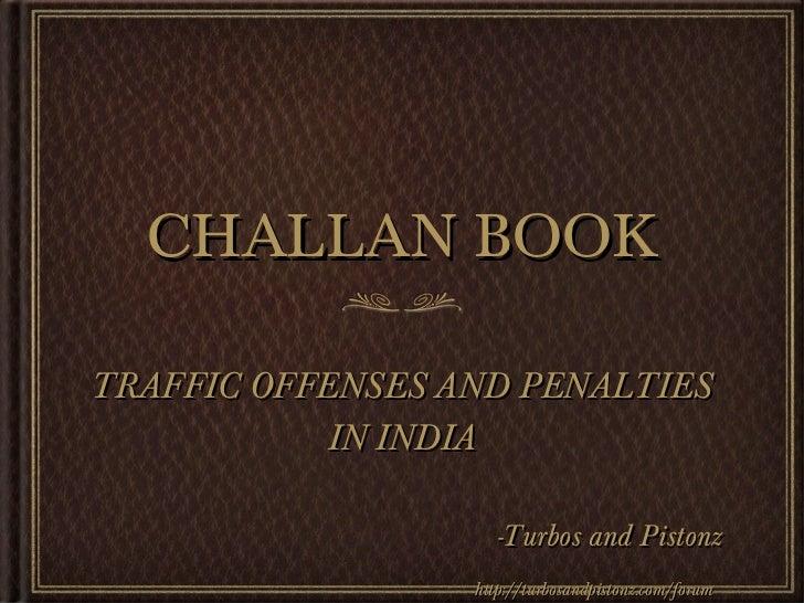 CHALLAN BOOK <ul><li>TRAFFIC OFFENSES AND PENALTIES IN INDIA </li></ul><ul><li>-Turbos and Pistonz </li></ul><ul><li>http:...