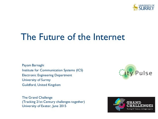The Future of the Internet 1 Payam Barnaghi Institute for Communication Systems (ICS) Electronic Engineering Department Un...