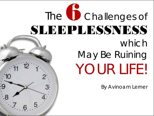 Challenges of SLEEPLESSNESS which May Be Ruining YOUR LIFE!  By Avinoam Lerner  6  The