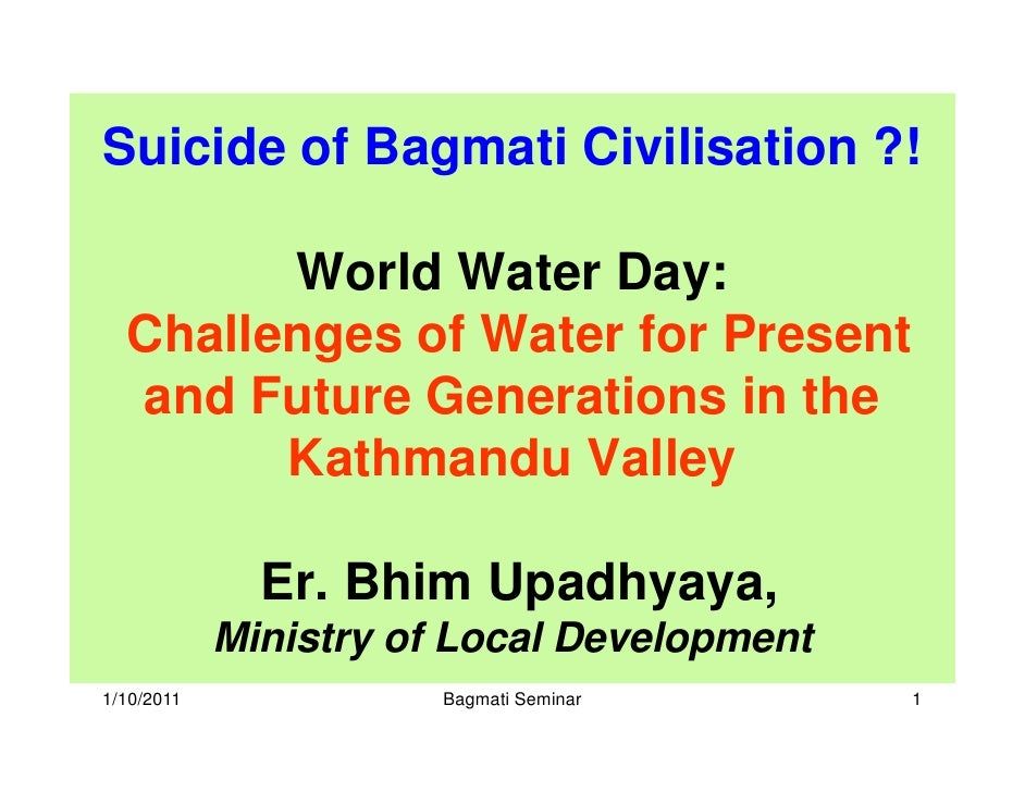Suicide of Bagmati Civilisation ?!          World Water Day:   Challenges of Water for Present   and Future Generations in...