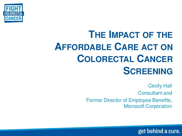 THE IMPACT OF THEAFFORDABLE CARE ACT ON    COLORECTAL CANCER             SCREENING                                 Cecily ...