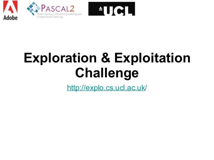 Exploration & Exploitation Challenge <ul><li>http://explo.cs.ucl.ac.uk / </li></ul>
