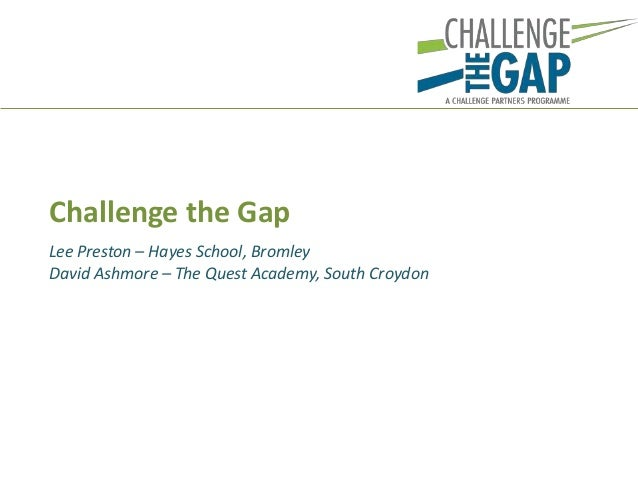 Lee Preston – Hayes School, Bromley David Ashmore – The Quest Academy, South Croydon Challenge the Gap