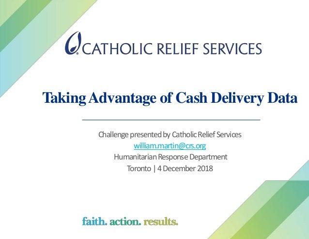 TakingAdvantage of Cash Delivery Data ChallengepresentedbyCatholicReliefServices william.martin@crs.org HumanitarianRespon...