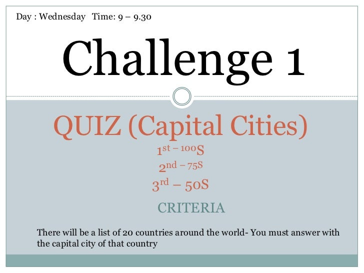 Day : Wednesday Time: 9 – 9.30          Challenge 1        QUIZ (Capital Cities)                                  1st – 10...