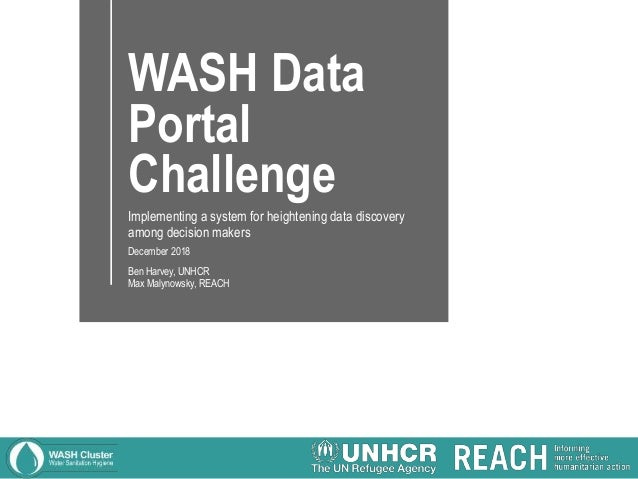 WASH Data Portal Challenge Implementing a system for heightening data discovery among decision makers December 2018 Ben Ha...