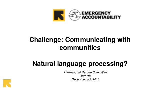 Challenge: Communicating with communities Natural language processing? International Rescue Committee Toronto December 4-5...