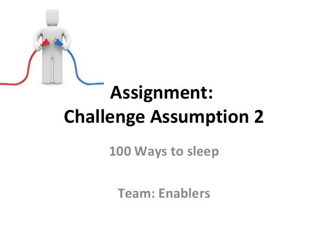 Assignment:Challenge Assumption 2    100 Ways to sleep     Team: Enablers