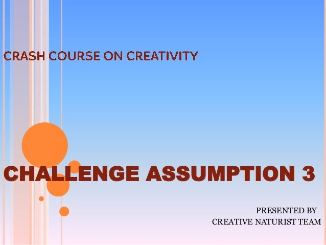 CHALLENGE ASSUMPTION 3                       PRESENTED BY              CREATIVE NATURIST TEAM