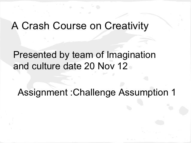 A Crash Course on CreativityPresented by team of Imaginationand culture date 20 Nov 12 Assignment :Challenge Assumption 1
