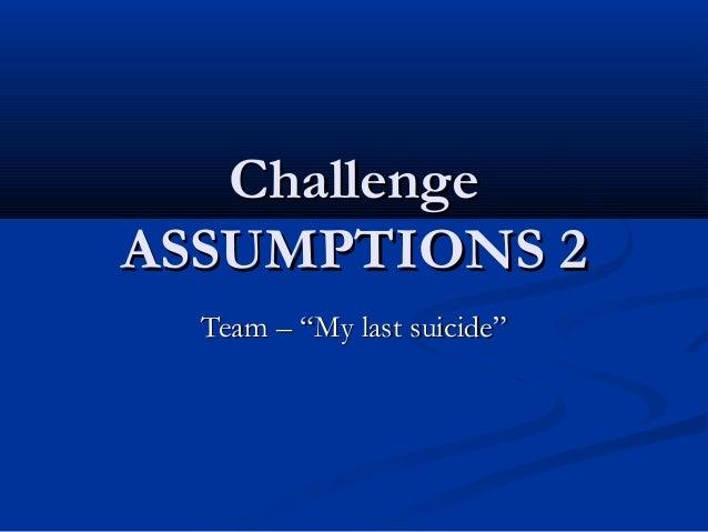 """ChallengeASSUMPTIONS 2  Team – """"My last suicide"""""""