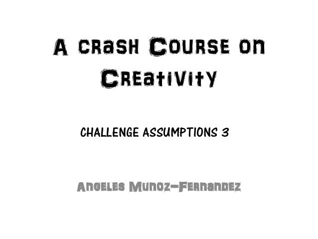 A crash Course on    Creativity  CHALLENGE ASSUMPTIONS 3 Angeles Munoz-Fernandez