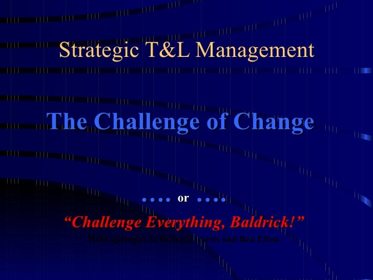 """Strategic T&L Management The Challenge of Change  … .  or  …. """" Challenge Everything, Baldrick!"""" With apologies to Richard..."""