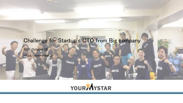 Challenge for Startup's CTO from Big company 2017 October 28 https:/yourmystar.jp/