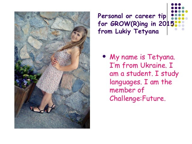 Personal or career tip for GROW(R)ing in 2015 from Lukiy Tetyana  My name is Tetyana. I'm from Ukraine. I am a student. I...