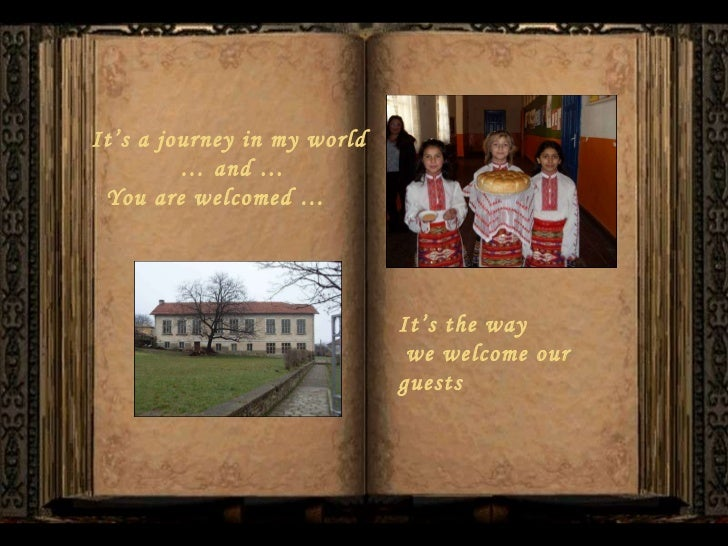 It's a journey in my world  …  and … You are welcomed … It's the way we welcome our guests