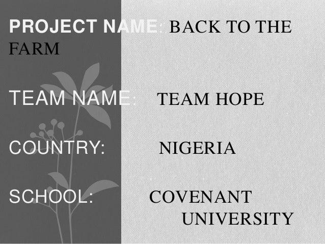 PROJECT NAME: BACK TO THEFARMTEAM NAME :   TEAM HOPECOUNTRY:      NIGERIASCHOOL:       COVENANT                UNIVERSITY