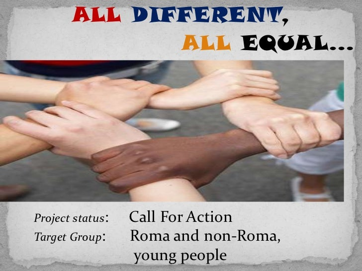 ALL DIFFERENT,              ALL EQUAL…Project status:   Call For ActionTarget Group:     Roma and non-Roma,               ...
