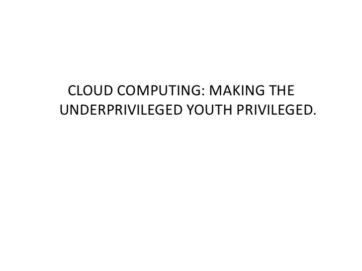 CLOUD COMPUTING: MAKING THEUNDERPRIVILEGED YOUTH PRIVILEGED.