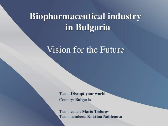 Biopharmaceutical industry       in Bulgaria   Vision for the Future      Team: Disrupt your world      Country: Bulgaria ...