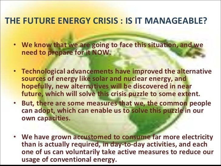 future energy crisis An energy crisis is any great bottleneck in the supply of energy resources to an economy in popular literature though, it often refers to one of the energy sources used at a certain time and place, particularly those that supply national electricity grids or serve as fuel for vehicles.