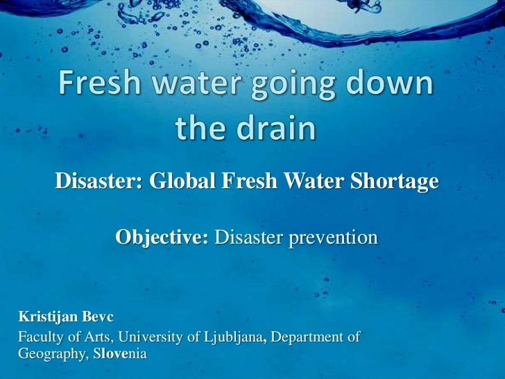 Disaster: Global Fresh Water Shortage               Objective: Disaster preventionKristijan BevcFaculty of Arts, Universit...