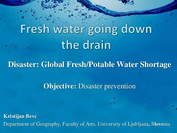 Disaster: Global Fresh/Potable Water Shortage                  Objective: Disaster preventionKristijan BevcDepartment of G...