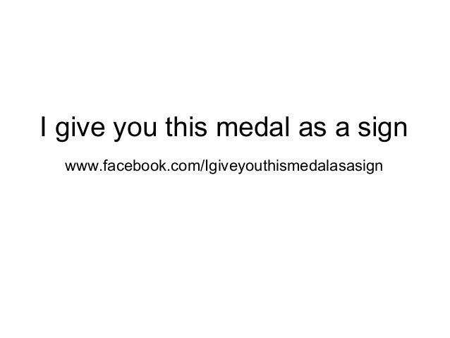 I give you this medal as a sign www.facebook.com/Igiveyouthismedalasasign