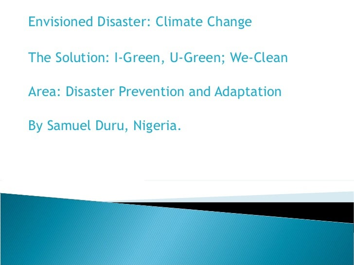 Envisioned Disaster: Climate Change The Solution:  I-Green, U-Green; We-Clean   Area: Disaster Prevention and Adaptation ...