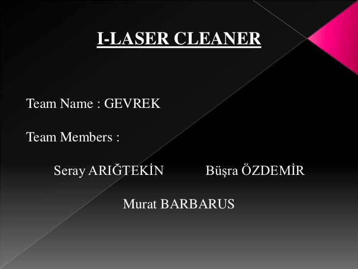 I-LASER CLEANER<br />Team Name : GEVREK<br />Team Members:<br />        Seray ARIĞTEKİN            Büşra ÖZDEMİR<br />Mura...