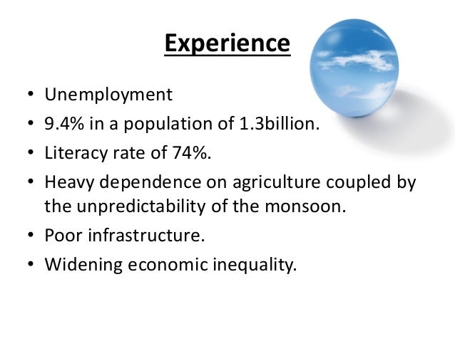 Experience• Unemployment• 9.4% in a population of 1.3billion.• Literacy rate of 74%.• Heavy dependence on agriculture coup...