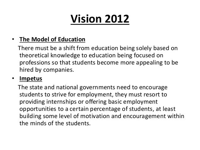 Vision 2012• The Model of Education  There must be a shift from education being solely based on  theoretical knowledge to ...