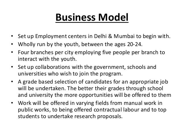 Business Model• Set up Employment centers in Delhi & Mumbai to begin with.• Wholly run by the youth, between the ages 20-2...