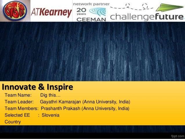 Innovate & InspireTeam Name:    Dig this…Team Leader: Gayathri Kamarajan (Anna University, India)Team Members: Prashanth P...