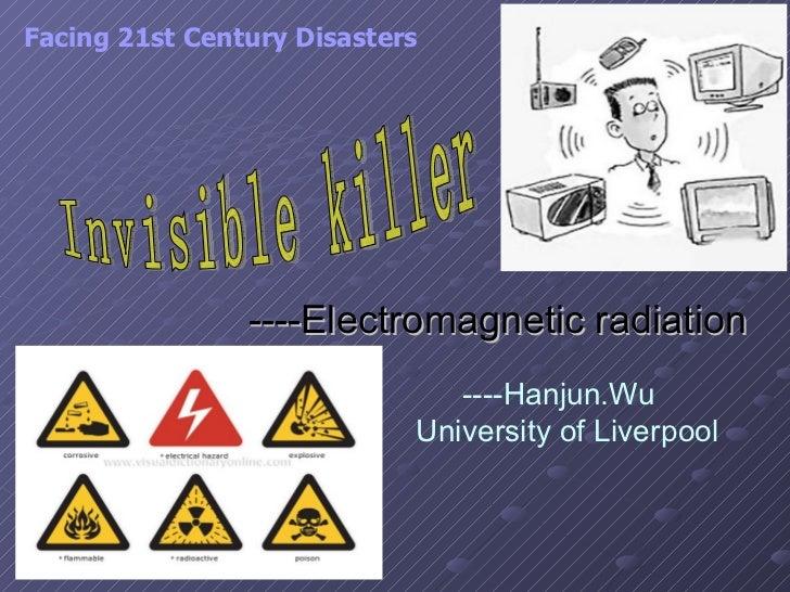 ----Electromagnetic radiation   Invisible killer Facing 21st Century Disasters   ----Hanjun.Wu  University of Liverpool