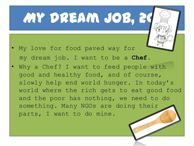 my dream job essays - my dream career selecting a career is the most important decision in a person's life the health care industry has a good future in the united states of america according to the american department of labor, the medical assistant is one of the fastest growing health care professions.