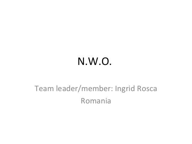 N.W.O.Team leader/member: Ingrid Rosca            Romania