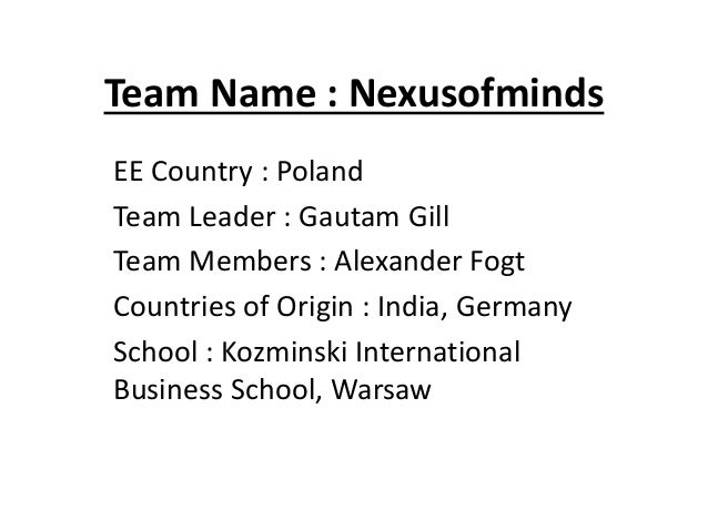 Team Name : NexusofmindsEE Country : PolandTeam Leader : Gautam GillTeam Members : Alexander FogtCountries of Origin : Ind...