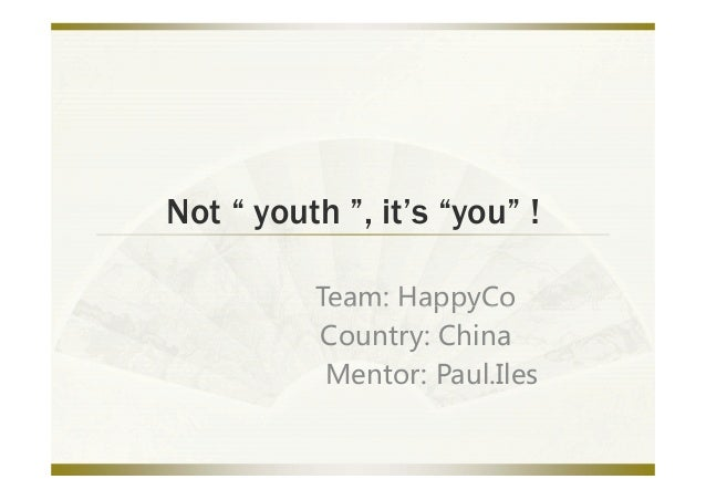 """Not """" youth """", it's """"you"""" !          Team: HappyCo          Team:HappyCo          Country:China           Mentor:Paul...."""