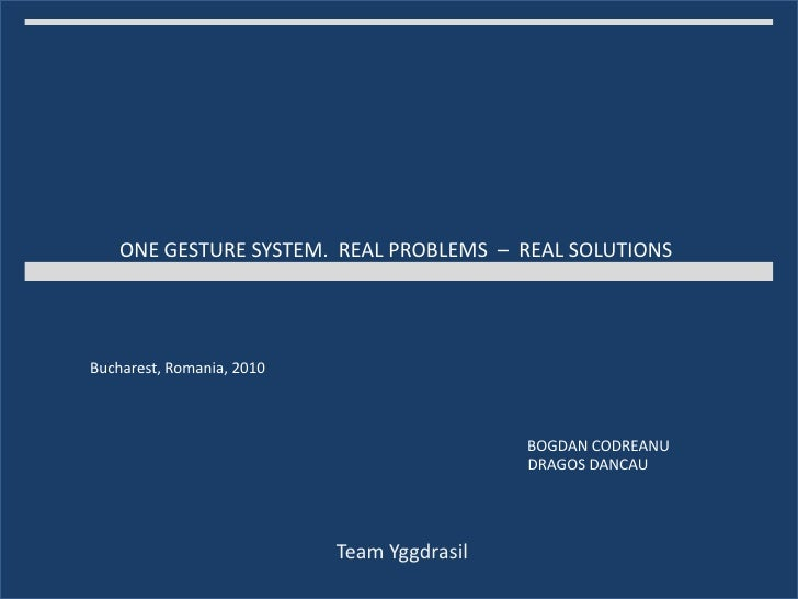 ONE GESTURE SYSTEM.  REAL PROBLEMS  –  REAL SOLUTIONS<br />Bucharest, Romania, 2010<br />BOGDAN CODREANU<br />DRAGOS DANCA...