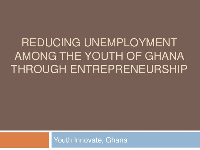 REDUCING UNEMPLOYMENT AMONG THE YOUTH OF GHANATHROUGH ENTREPRENEURSHIP      Youth Innovate, Ghana