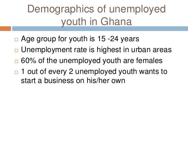 causes of youth unemployment in ghana High unemployment rate in ghana causing dangerthere is rising deep anxiety about the rapid increase in the rate of graduate unemployment in ghana the reality of the job market has sent many graduates back to school and the rest has been left to wond.