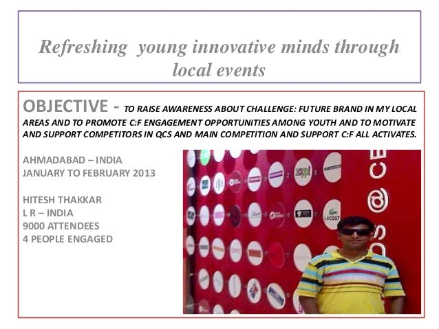 OBJECTIVE - TO RAISE AWARENESS ABOUT CHALLENGE: FUTURE BRAND IN MY LOCALAREAS AND TO PROMOTE C:F ENGAGEMENT OPPORTUNITIES ...
