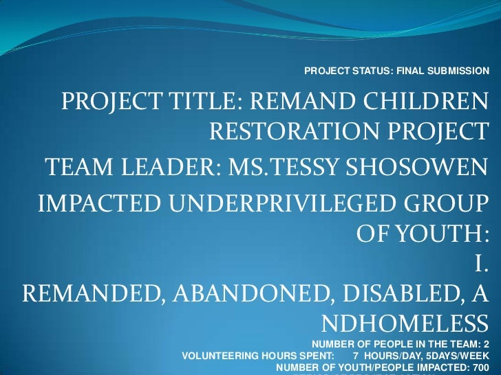 PROJECT STATUS: FINAL SUBMISSION   PROJECT TITLE: REMAND CHILDREN              RESTORATION PROJECT  TEAM LEADER: MS.TESSY ...